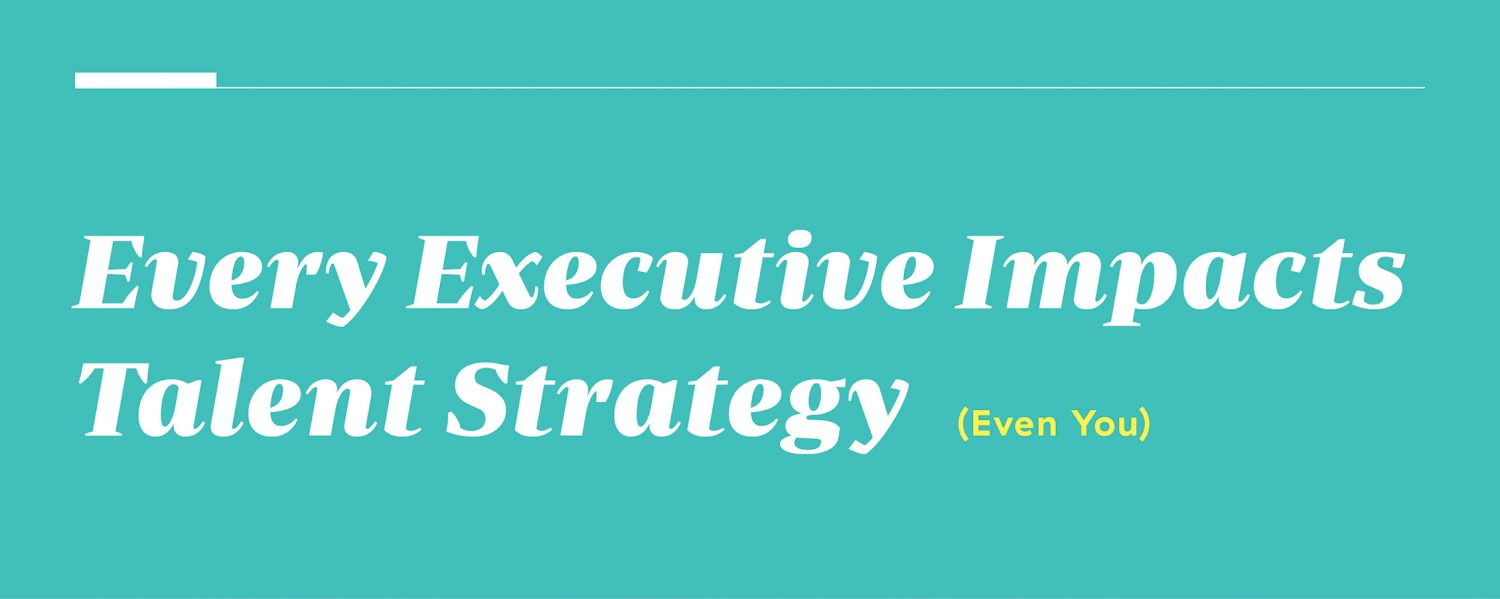 Every Executive Impacts Talent Strategy (Even You) Executive Talent Report